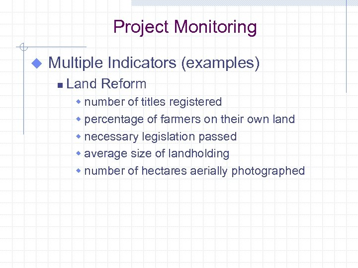 Project Monitoring u Multiple Indicators (examples) n Land Reform w number of titles registered