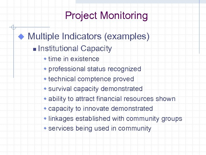 Project Monitoring u Multiple Indicators (examples) n Institutional Capacity w time in existence w