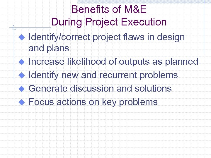 Benefits of M&E During Project Execution u u u Identify/correct project flaws in design