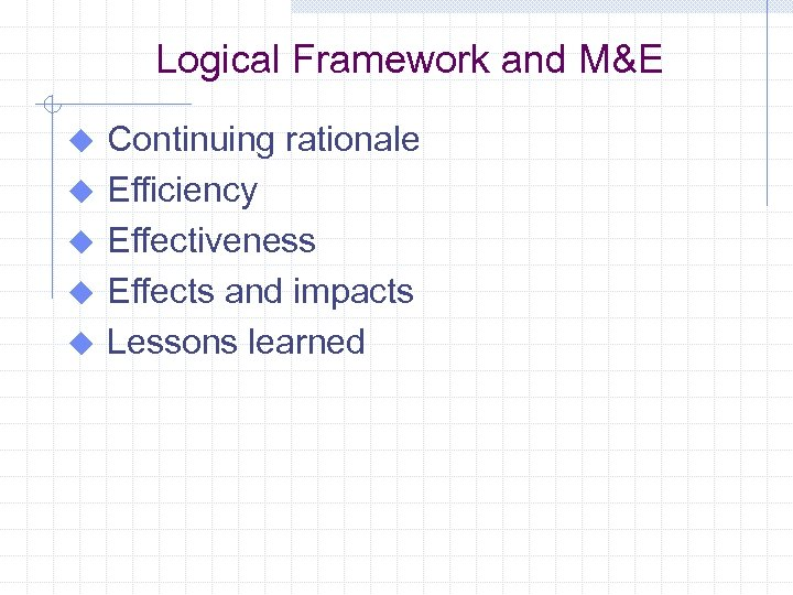 Logical Framework and M&E u u u Continuing rationale Efficiency Effectiveness Effects and impacts