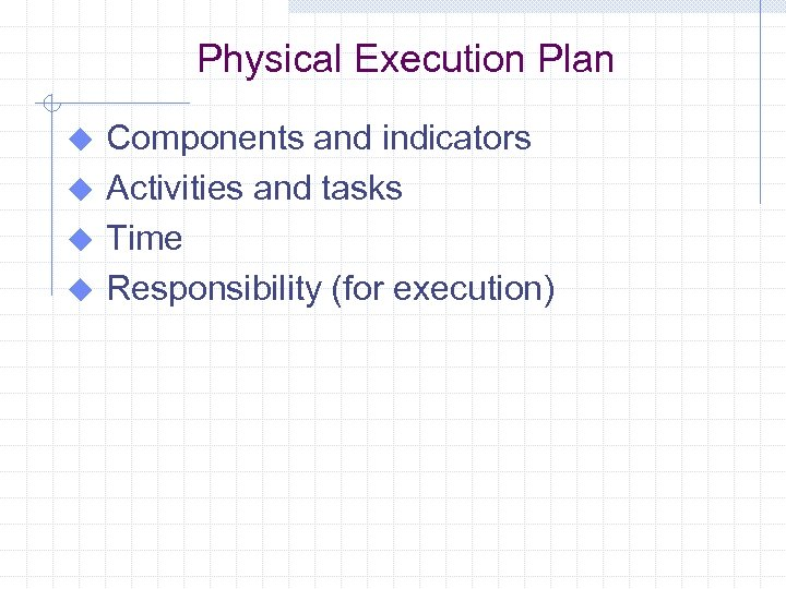 Physical Execution Plan Components and indicators u Activities and tasks u Time u Responsibility