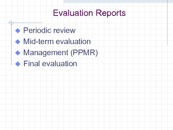 Evaluation Reports Periodic review u Mid-term evaluation u Management (PPMR) u Final evaluation u