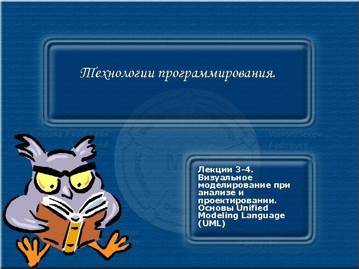 Технологии программирования. Лекции 3 -4. Визуальное моделирование при анализе и проектировании. Основы Unified Modeling