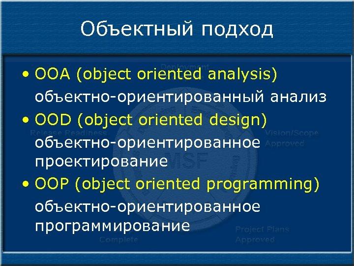Объектный подход • OOA (object oriented analysis) объектно-ориентированный анализ • OOD (object oriented design)