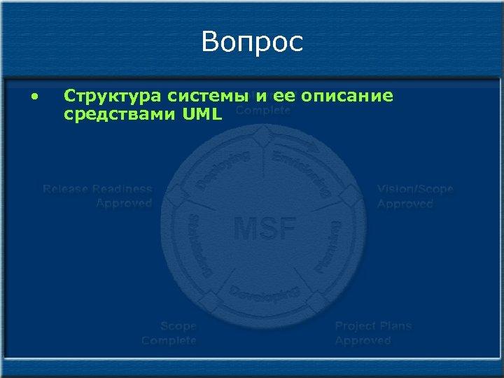 Вопрос • Структура системы и ее описание средствами UML