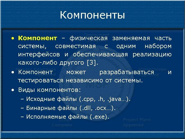 Компоненты • Компонент – физическая заменяемая часть системы, совместимая с одним набором интерфейсов и