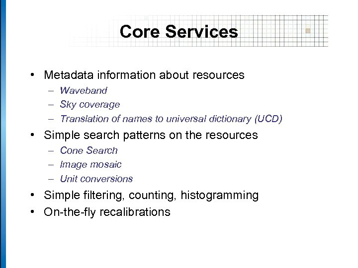 Core Services • Metadata information about resources – Waveband – Sky coverage – Translation