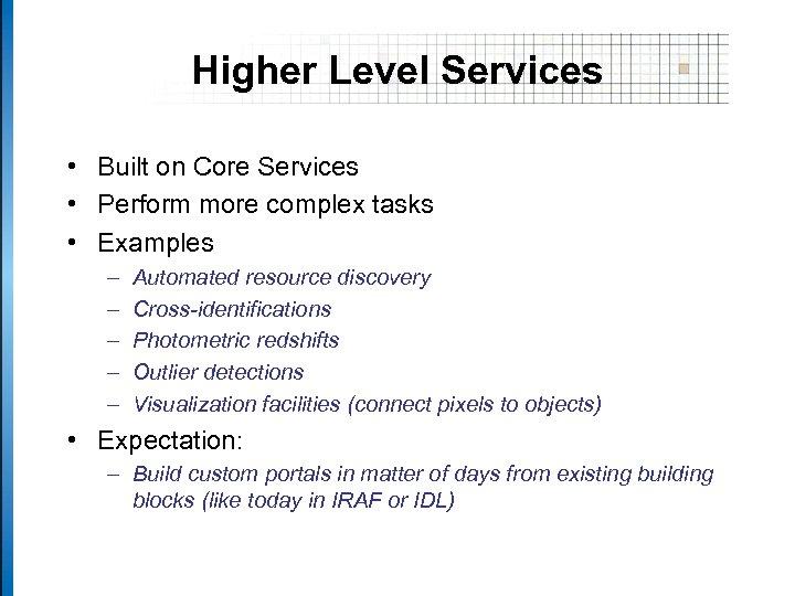 Higher Level Services • Built on Core Services • Perform more complex tasks •