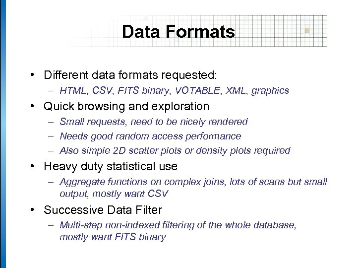 Data Formats • Different data formats requested: – HTML, CSV, FITS binary, VOTABLE, XML,