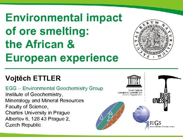 Environmental impact of ore smelting: the African & European experience Vojtěch ETTLER EGG –
