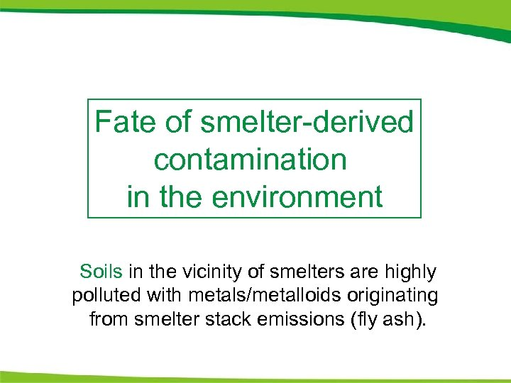Fate of smelter-derived contamination in the environment Soils in the vicinity of smelters are