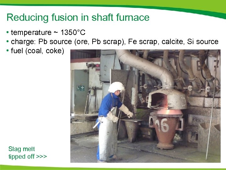 Reducing fusion in shaft furnace • temperature ~ 1350°C • charge: Pb source (ore,