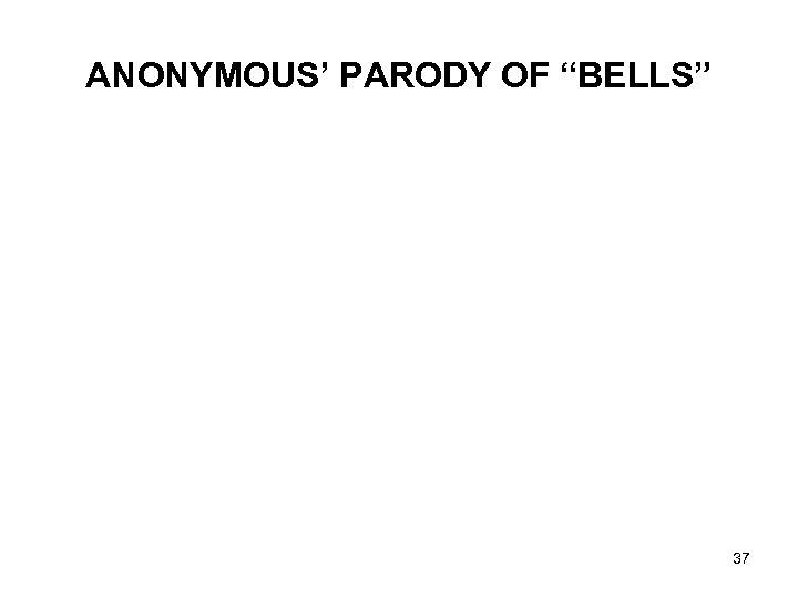 "ANONYMOUS' PARODY OF ""BELLS"" 37"