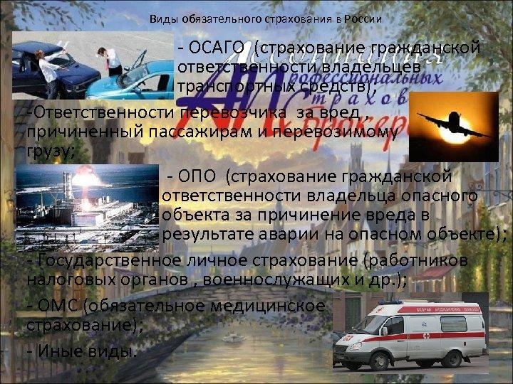 Виды обязательного страхования в России - ОСАГО (страхование гражданской ответственности владельцев транспортных средств); -Ответственности