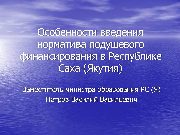Особенности введения норматива подушевого финансирования в Республике Саха (Якутия) Заместитель министра образования РС (Я)