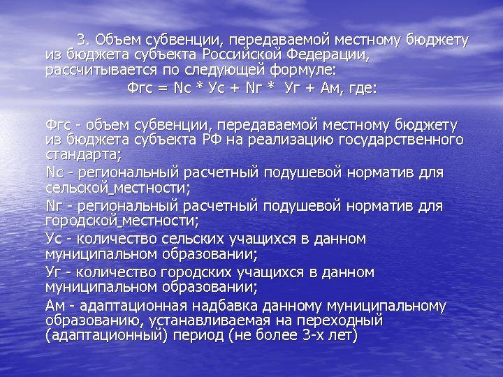 3. Объем субвенции, передаваемой местному бюджету из бюджета субъекта Российской Федерации, рассчитывается по следующей