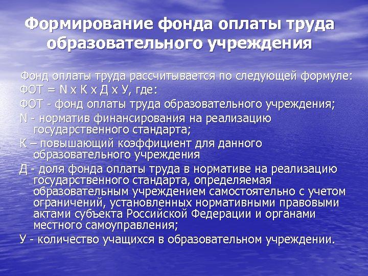 Формирование фонда оплаты труда образовательного учреждения Фонд оплаты труда рассчитывается по следующей формуле: ФОТ