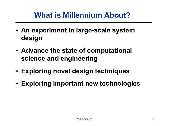 What is Millennium About? • An experiment in large-scale system design • Advance the