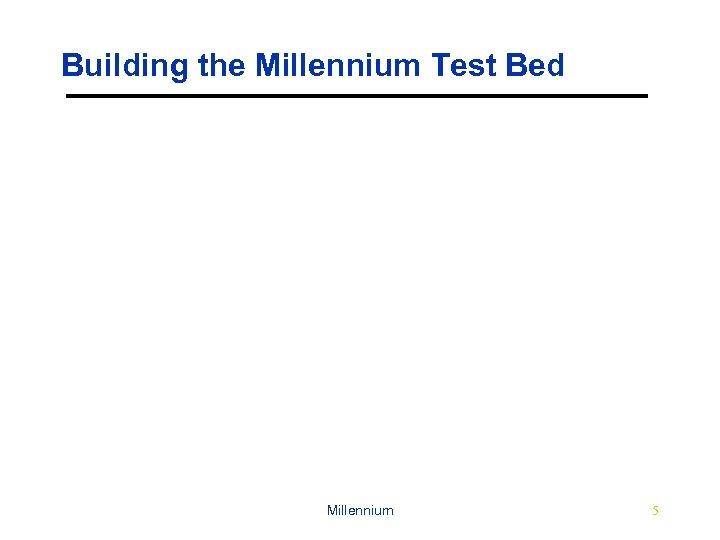Building the Millennium Test Bed Millennium 5