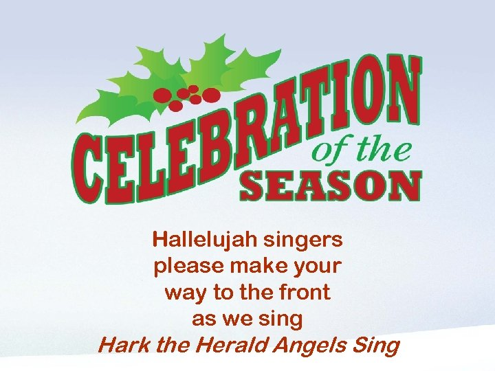 Hallelujah Singers please make your way to the front Hallelujah singers please make your