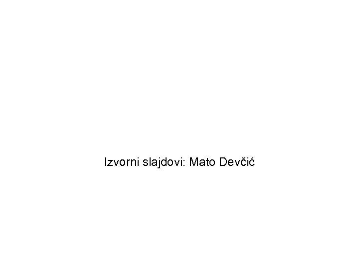 Izvorni slajdovi: Mato Devčić