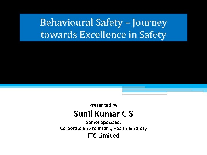 Behavioural Safety – Journey towards Excellence in Safety Presented by Sunil Kumar C S