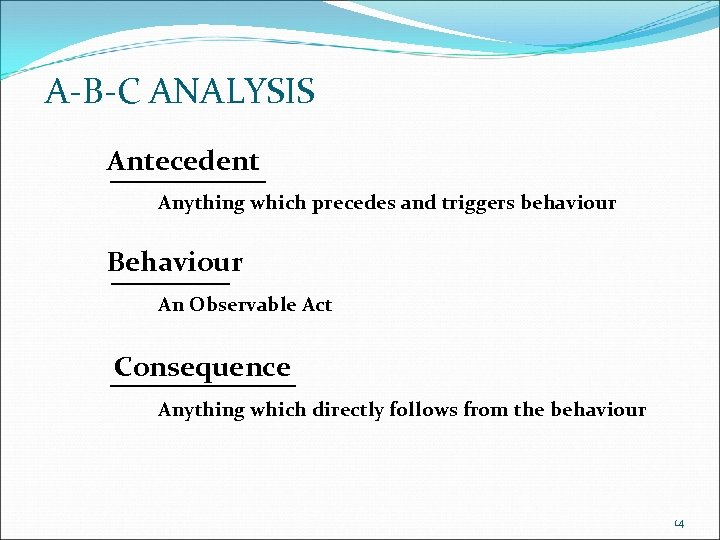 A-B-C ANALYSIS Antecedent Anything which precedes and triggers behaviour Behaviour An Observable Act Consequence
