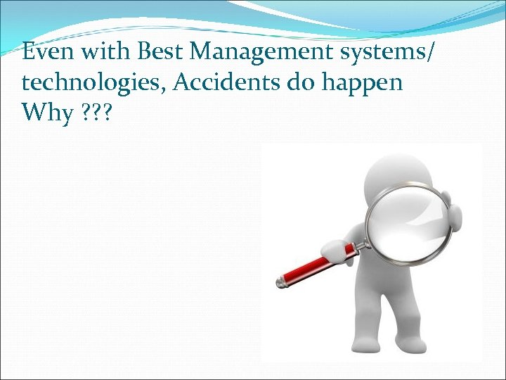 Even with Best Management systems/ technologies, Accidents do happen Why ? ? ?
