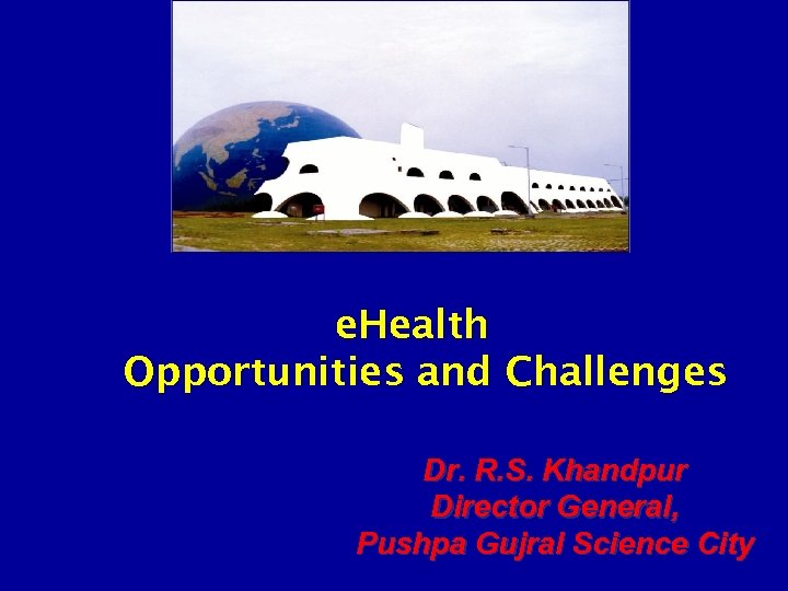 e. Health Opportunities and Challenges Dr. R. S. Khandpur Director General, Pushpa Gujral Science
