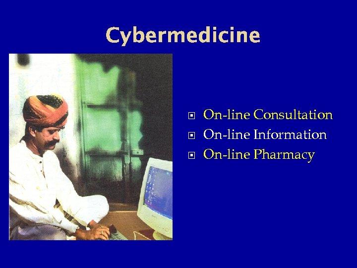 Cybermedicine On-line Consultation On-line Information On-line Pharmacy