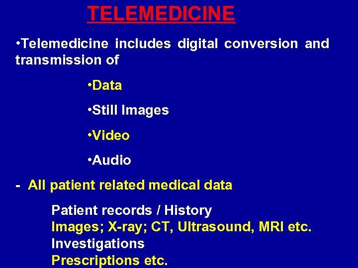 TELEMEDICINE • Telemedicine includes digital conversion and transmission of • Data • Still Images
