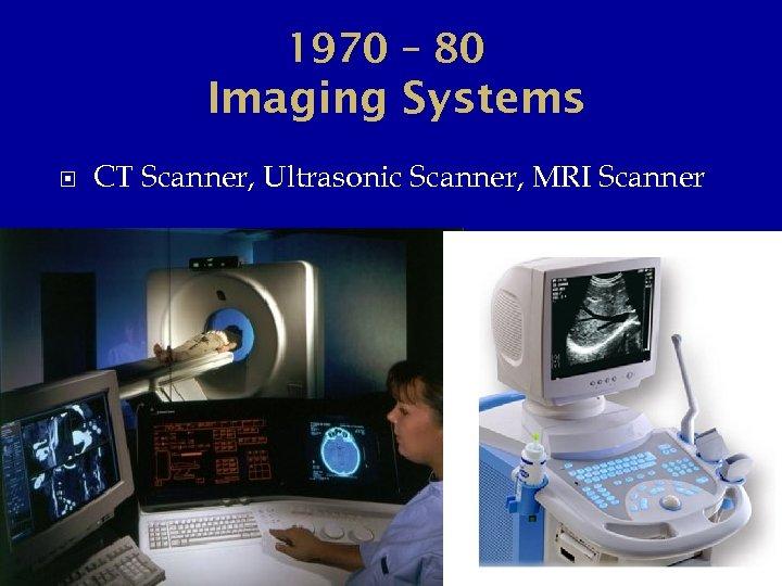 1970 – 80 Imaging Systems CT Scanner, Ultrasonic Scanner, MRI Scanner