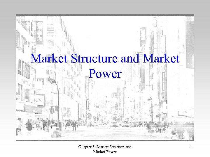 Market Structure and Market Power Chapter 3: Market Structure and Market Power 1
