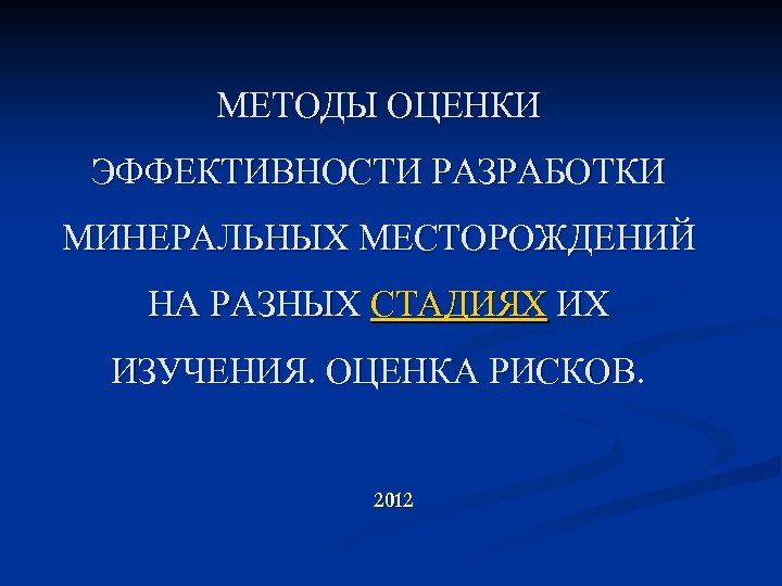 МЕТОДЫ ОЦЕНКИ ЭФФЕКТИВНОСТИ РАЗРАБОТКИ МИНЕРАЛЬНЫХ МЕСТОРОЖДЕНИЙ НА РАЗНЫХ СТАДИЯХ ИХ ИЗУЧЕНИЯ. ОЦЕНКА РИСКОВ. 2012