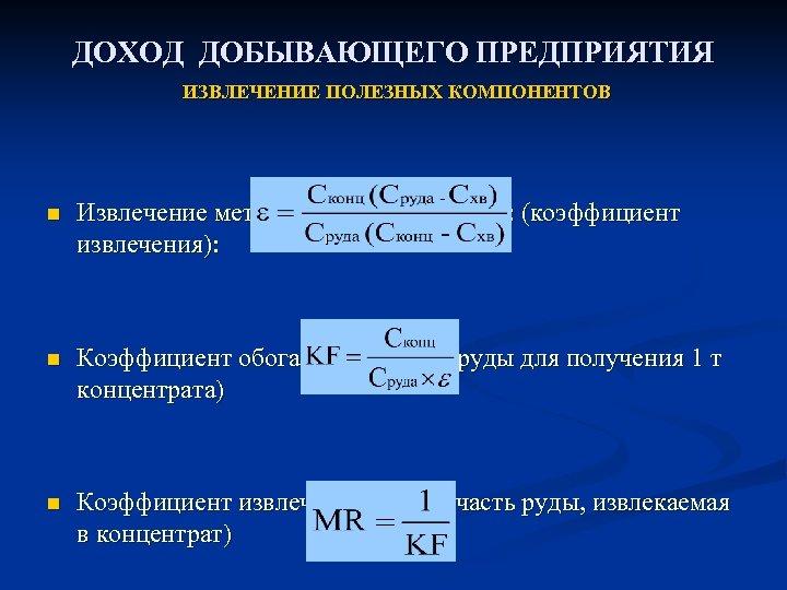 ДОХОД ДОБЫВАЮЩЕГО ПРЕДПРИЯТИЯ ИЗВЛЕЧЕНИЕ ПОЛЕЗНЫХ КОМПОНЕНТОВ n Извлечение металлов при обогащении: (коэффициент извлечения): n