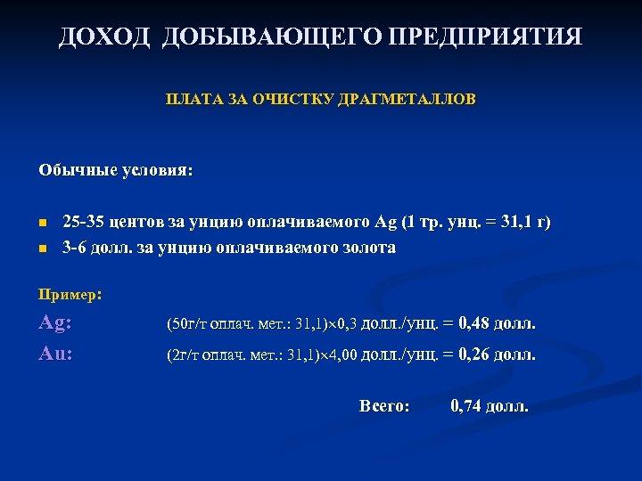 ДОХОД ДОБЫВАЮЩЕГО ПРЕДПРИЯТИЯ ПЛАТА ЗА ОЧИСТКУ ДРАГМЕТАЛЛОВ Обычные условия: n n 25 -35 центов