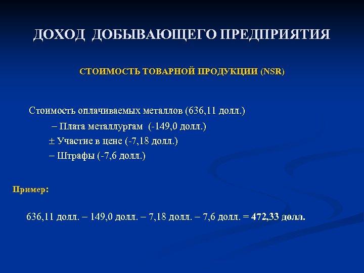 ДОХОД ДОБЫВАЮЩЕГО ПРЕДПРИЯТИЯ СТОИМОСТЬ ТОВАРНОЙ ПРОДУКЦИИ (NSR) Стоимость оплачиваемых металлов (636, 11 долл. )