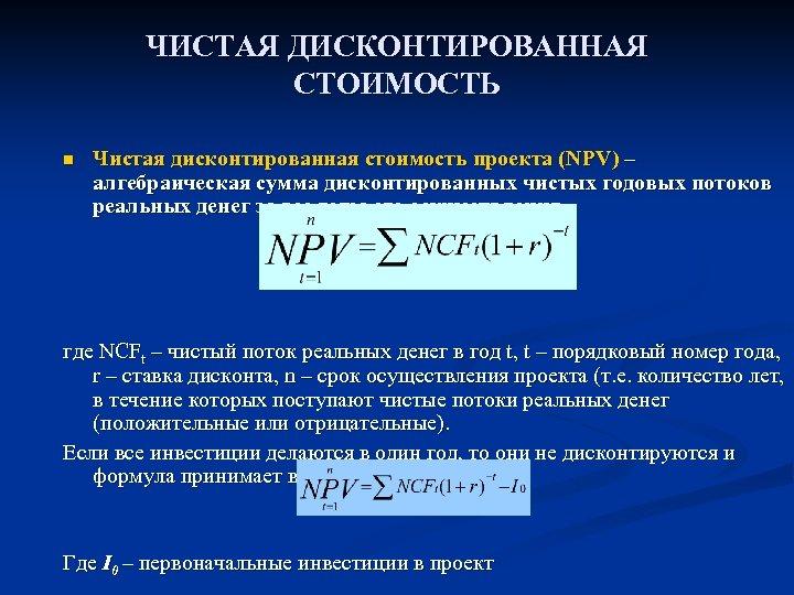 ЧИСТАЯ ДИСКОНТИРОВАННАЯ СТОИМОСТЬ n Чистая дисконтированная стоимость проекта (NPV) – алгебраическая сумма дисконтированных чистых
