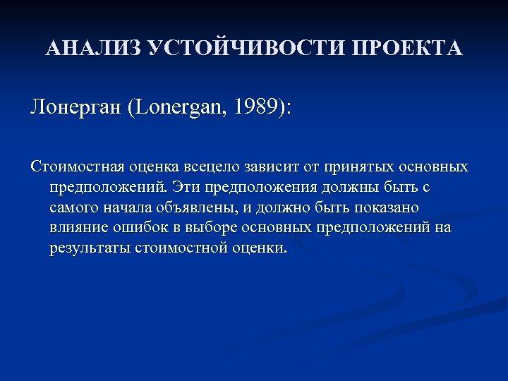 АНАЛИЗ УСТОЙЧИВОСТИ ПРОЕКТА Лонерган (Lonergan, 1989): Стоимостная оценка всецело зависит от принятых основных предположений.