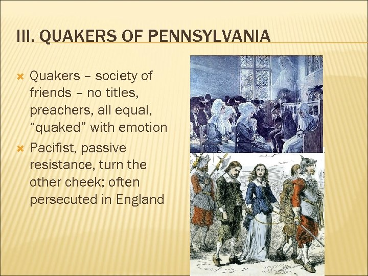 III. QUAKERS OF PENNSYLVANIA Quakers – society of friends – no titles, preachers, all