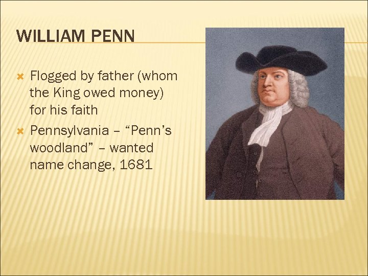 WILLIAM PENN Flogged by father (whom the King owed money) for his faith Pennsylvania
