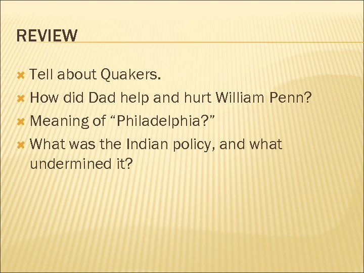 REVIEW Tell about Quakers. How did Dad help and hurt William Penn? Meaning of