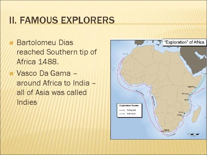 II. FAMOUS EXPLORERS Bartolomeu Dias reached Southern tip of Africa 1488. Vasco Da Gama