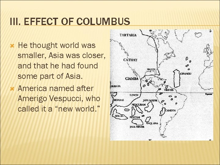 III. EFFECT OF COLUMBUS He thought world was smaller, Asia was closer, and that