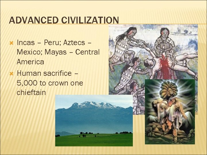 ADVANCED CIVILIZATION Incas – Peru; Aztecs – Mexico; Mayas – Central America Human sacrifice