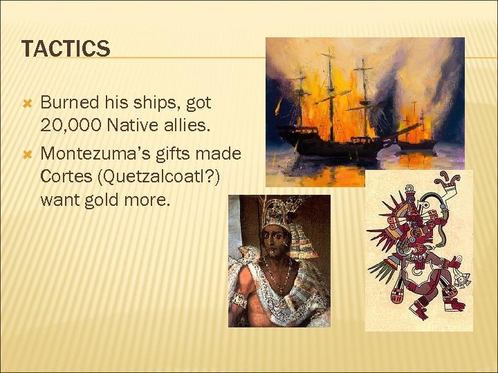 TACTICS Burned his ships, got 20, 000 Native allies. Montezuma's gifts made Cortes (Quetzalcoatl?