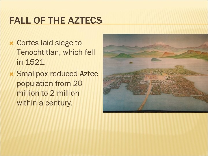 FALL OF THE AZTECS Cortes laid siege to Tenochtitlan, which fell in 1521. Smallpox
