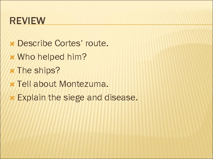 REVIEW Describe Cortes' route. Who helped him? The ships? Tell about Montezuma. Explain the