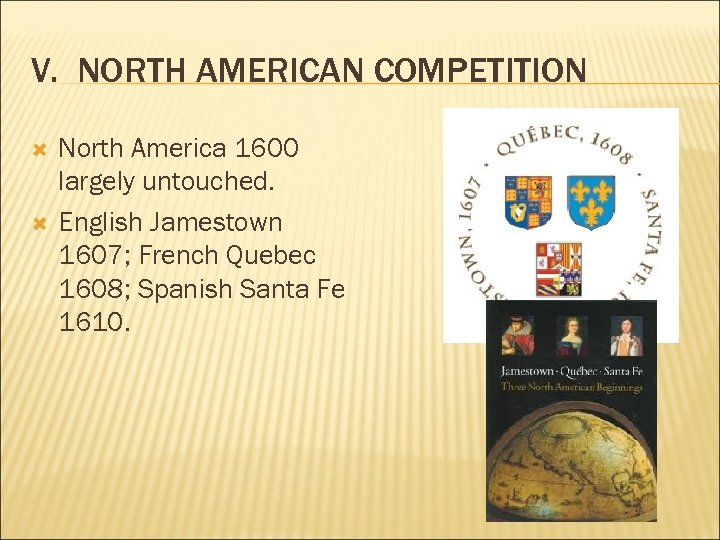 V. NORTH AMERICAN COMPETITION North America 1600 largely untouched. English Jamestown 1607; French Quebec