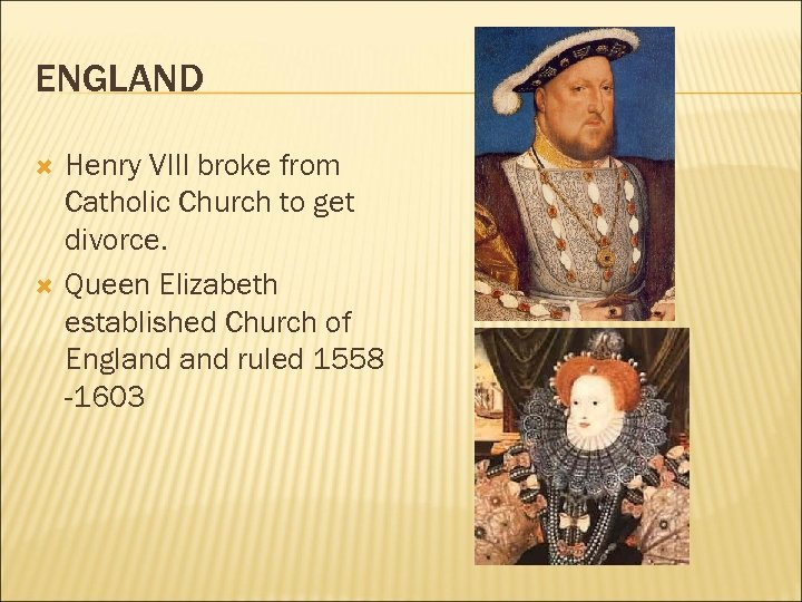ENGLAND Henry VIII broke from Catholic Church to get divorce. Queen Elizabeth established Church
